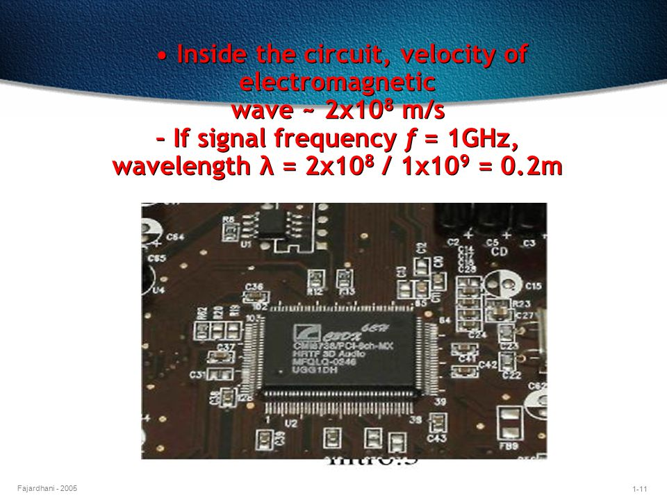 • Inside the circuit, velocity of electromagnetic wave ~ 2x108 m/s – If signal frequency f = 1GHz, wavelength λ = 2x108 / 1x109 = 0.2m