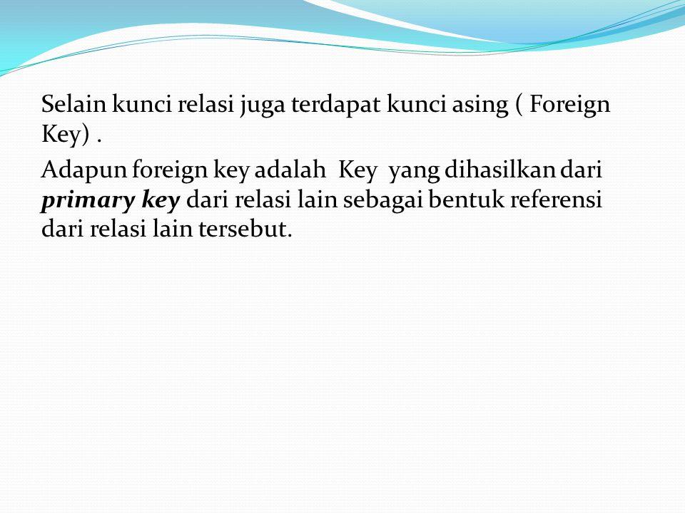 Selain kunci relasi juga terdapat kunci asing ( Foreign Key)
