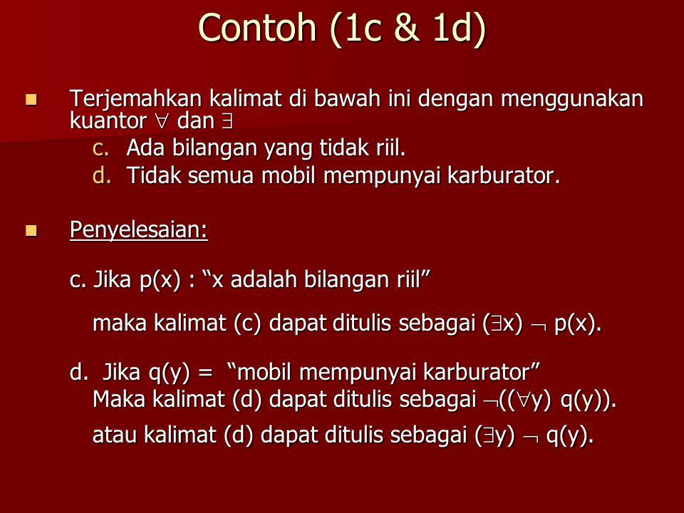 Contoh (1c & 1d) Terjemahkan kalimat di bawah ini dengan menggunakan kuantor  dan  Ada bilangan yang tidak riil.