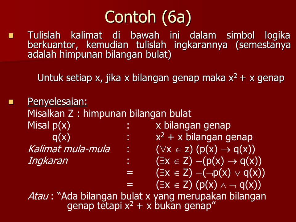 Contoh (6a) Tulislah kalimat di bawah ini dalam simbol logika berkuantor, kemudian tulislah ingkarannya (semestanya adalah himpunan bilangan bulat)