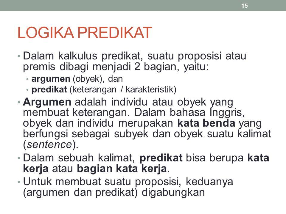 LOGIKA PREDIKAT Dalam kalkulus predikat, suatu proposisi atau premis dibagi menjadi 2 bagian, yaitu: