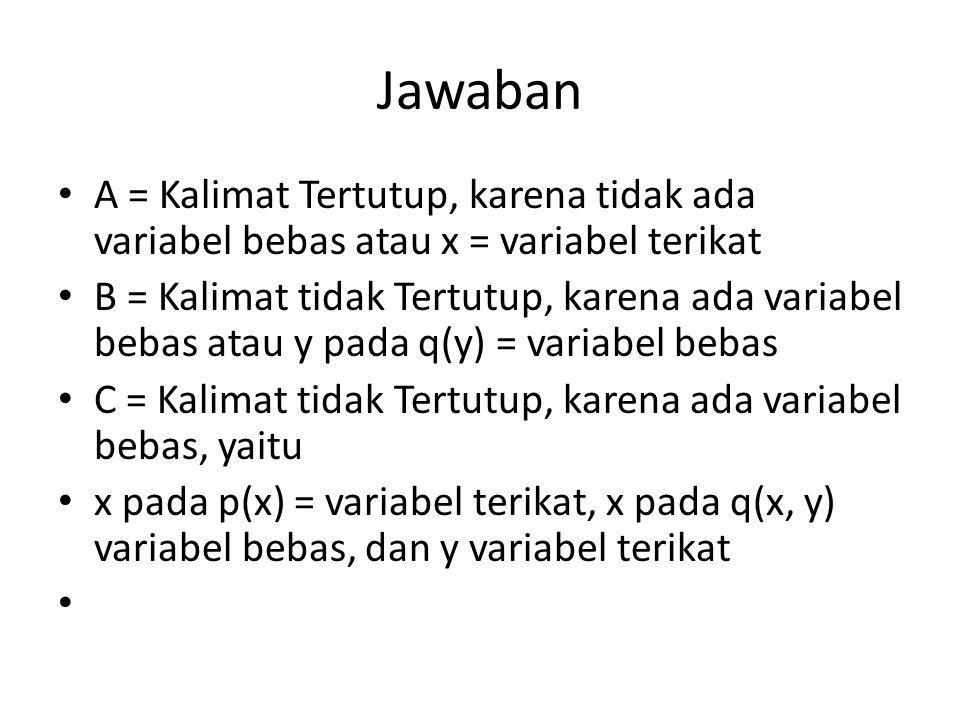 Jawaban A = Kalimat Tertutup, karena tidak ada variabel bebas atau x = variabel terikat.