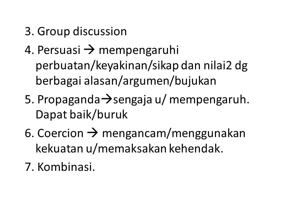 3. Group discussion 4. Persuasi  mempengaruhi perbuatan/keyakinan/sikap dan nilai2 dg berbagai alasan/argumen/bujukan.