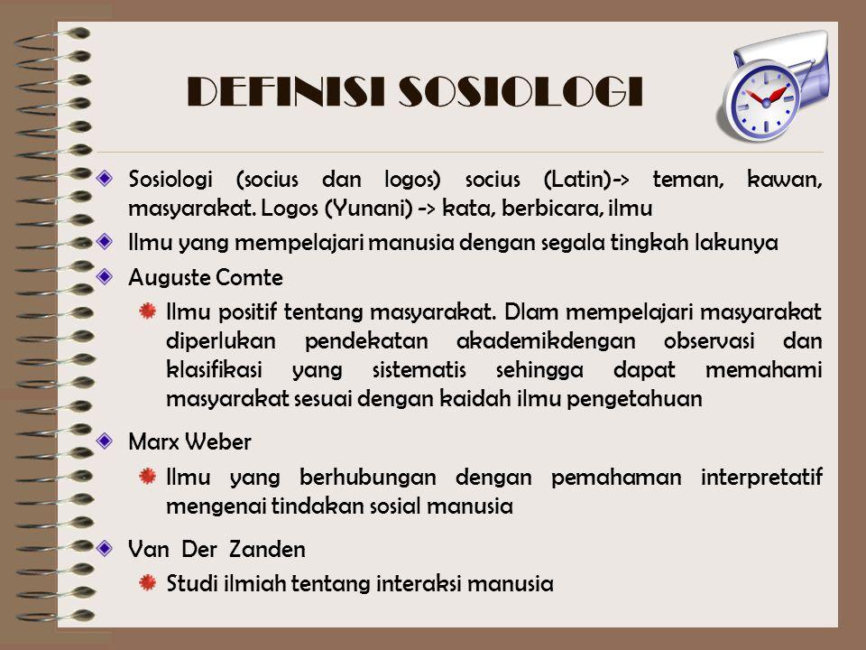 DEFINISI SOSIOLOGI Sosiologi (socius dan logos) socius (Latin)-> teman, kawan, masyarakat. Logos (Yunani) -> kata, berbicara, ilmu.