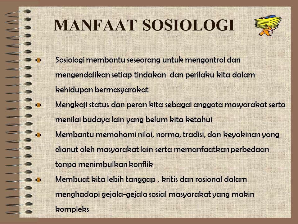 MANFAAT SOSIOLOGI Sosiologi membantu seseorang untuk mengontrol dan mengendalikan setiap tindakan dan perilaku kita dalam kehidupan bermasyarakat.