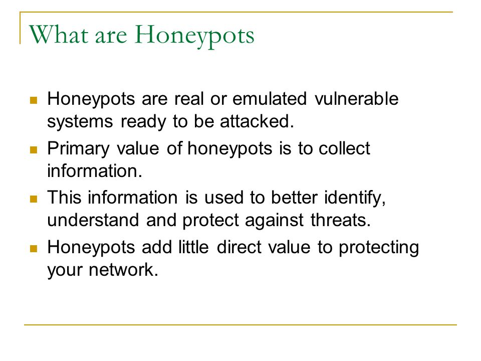 What are Honeypots Honeypots are real or emulated vulnerable systems ready to be attacked. Primary value of honeypots is to collect information.
