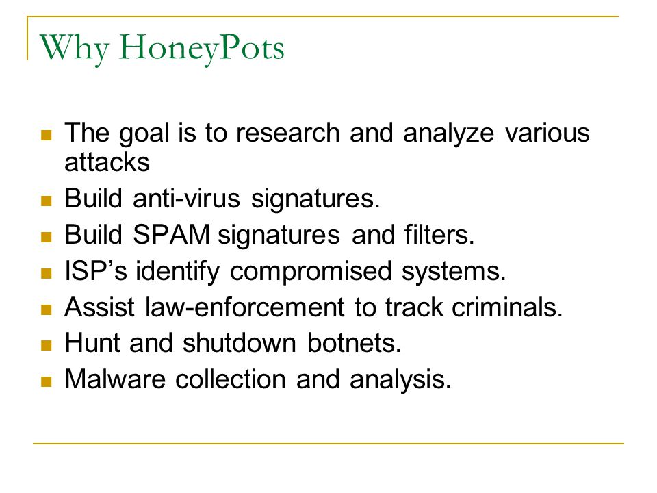 Why HoneyPots The goal is to research and analyze various attacks