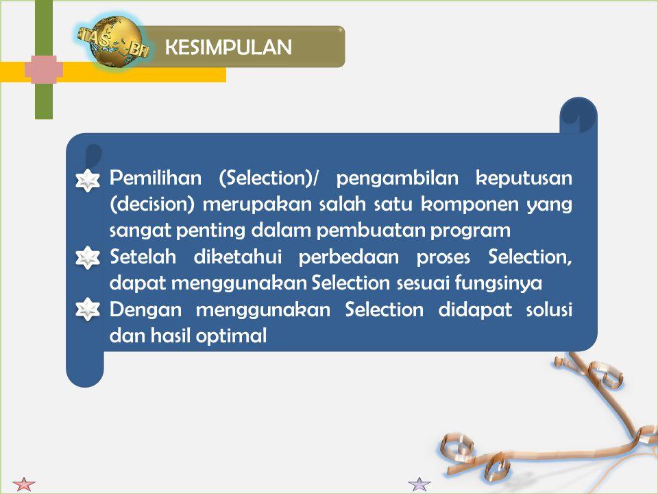 KESIMPULAN Pemilihan (Selection)/ pengambilan keputusan (decision) merupakan salah satu komponen yang sangat penting dalam pembuatan program.