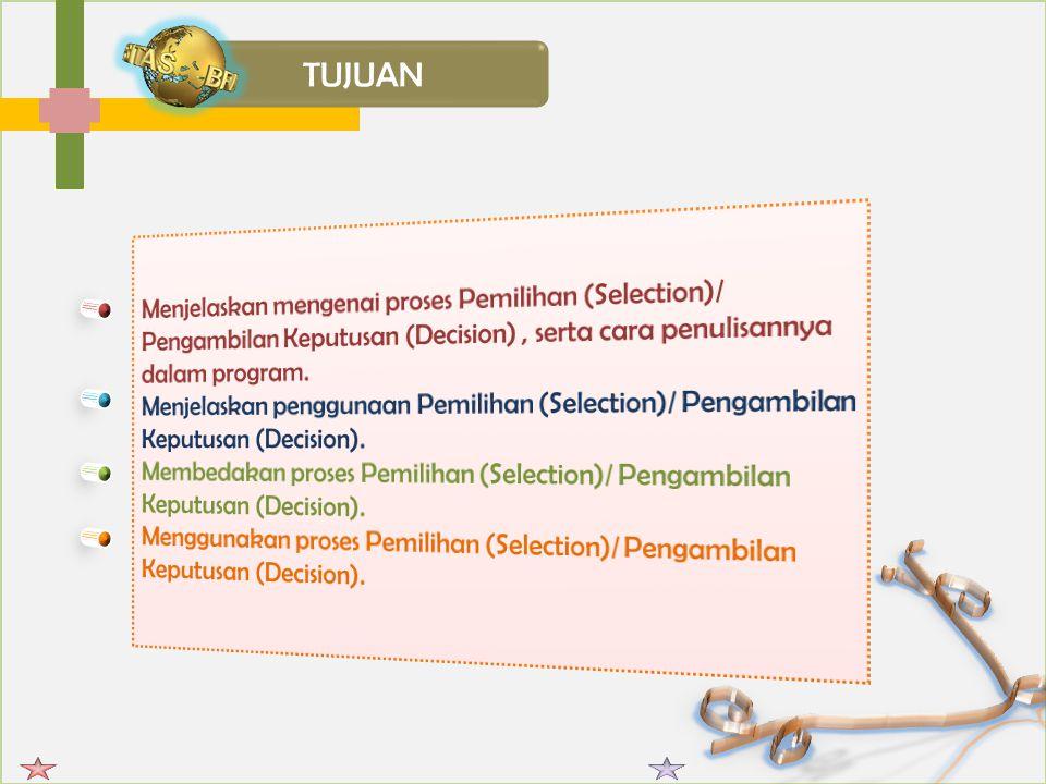 TUJUAN Menjelaskan mengenai proses Pemilihan (Selection)/ Pengambilan Keputusan (Decision) , serta cara penulisannya dalam program.