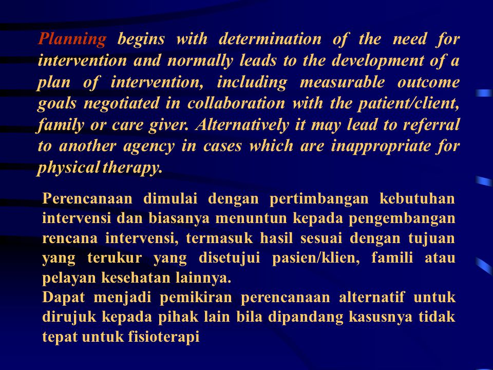 Planning begins with determination of the need for intervention and normally leads to the development of a plan of intervention, including measurable outcome goals negotiated in collaboration with the patient/client, family or care giver. Alternatively it may lead to referral to another agency in cases which are inappropriate for physical therapy.