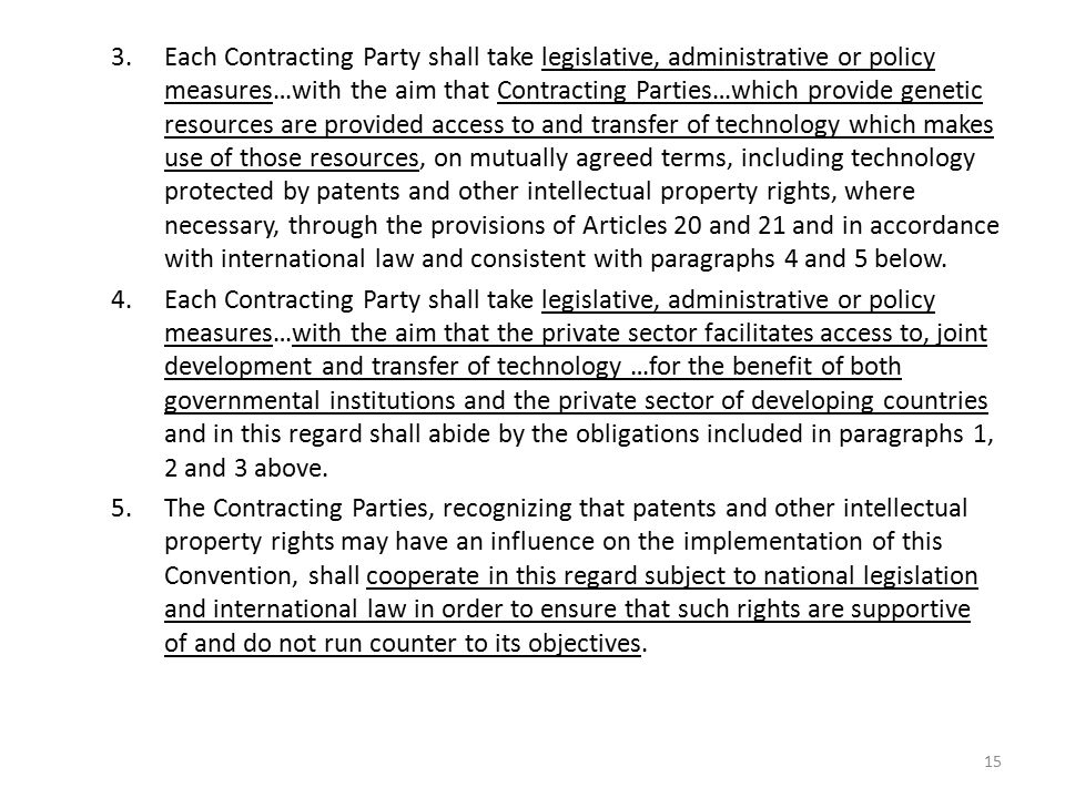 Each Contracting Party shall take legislative, administrative or policy measures…with the aim that Contracting Parties…which provide genetic resources are provided access to and transfer of technology which makes use of those resources, on mutually agreed terms, including technology protected by patents and other intellectual property rights, where necessary, through the provisions of Articles 20 and 21 and in accordance with international law and consistent with paragraphs 4 and 5 below.