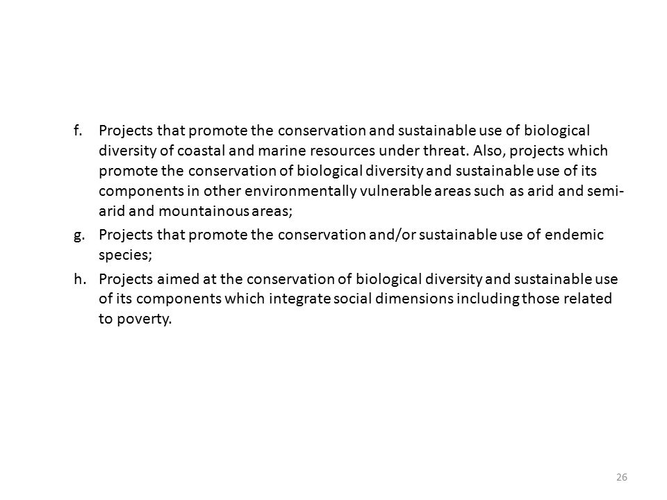 Projects that promote the conservation and sustainable use of biological diversity of coastal and marine resources under threat. Also, projects which promote the conservation of biological diversity and sustainable use of its components in other environmentally vulnerable areas such as arid and semi-arid and mountainous areas;