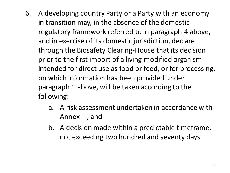 A developing country Party or a Party with an economy in transition may, in the absence of the domestic regulatory framework referred to in paragraph 4 above, and in exercise of its domestic jurisdiction, declare through the Biosafety Clearing-House that its decision prior to the first import of a living modified organism intended for direct use as food or feed, or for processing, on which information has been provided under paragraph 1 above, will be taken according to the following: