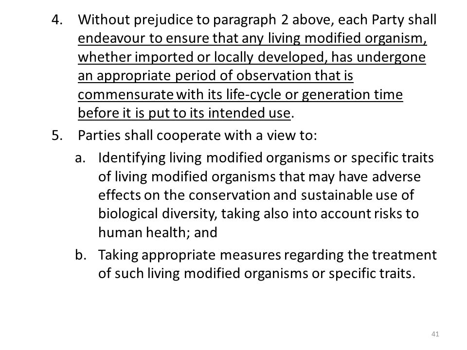 Without prejudice to paragraph 2 above, each Party shall endeavour to ensure that any living modified organism, whether imported or locally developed, has undergone an appropriate period of observation that is commensurate with its life-cycle or generation time before it is put to its intended use.