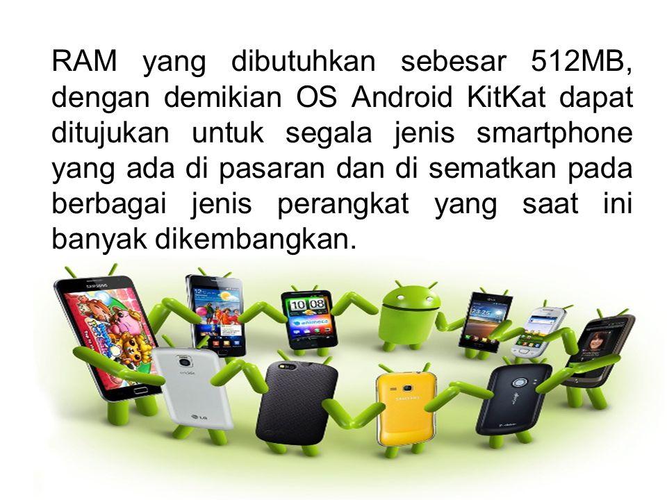 RAM yang dibutuhkan sebesar 512MB, dengan demikian OS Android KitKat dapat ditujukan untuk segala jenis smartphone yang ada di pasaran dan di sematkan pada berbagai jenis perangkat yang saat ini banyak dikembangkan.