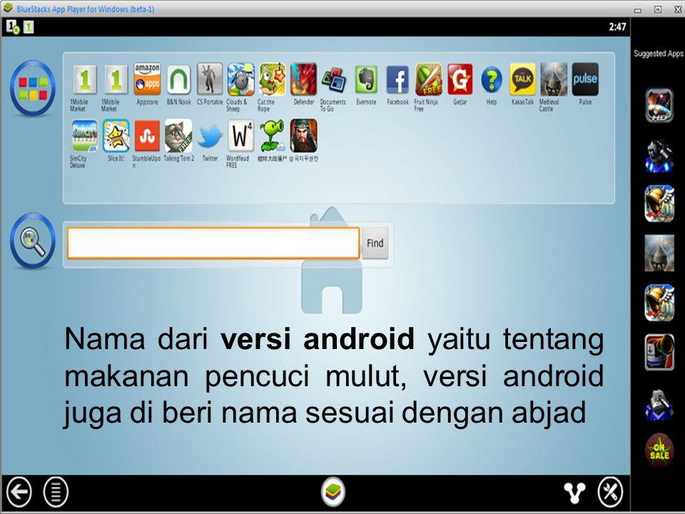 Nama dari versi android yaitu tentang makanan pencuci mulut, versi android juga di beri nama sesuai dengan abjad