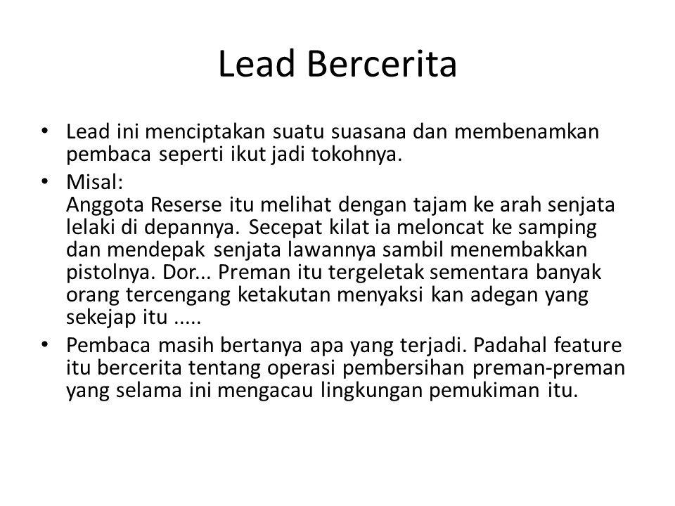 Lead Bercerita Lead ini menciptakan suatu suasana dan membenamkan pembaca seperti ikut jadi tokohnya.