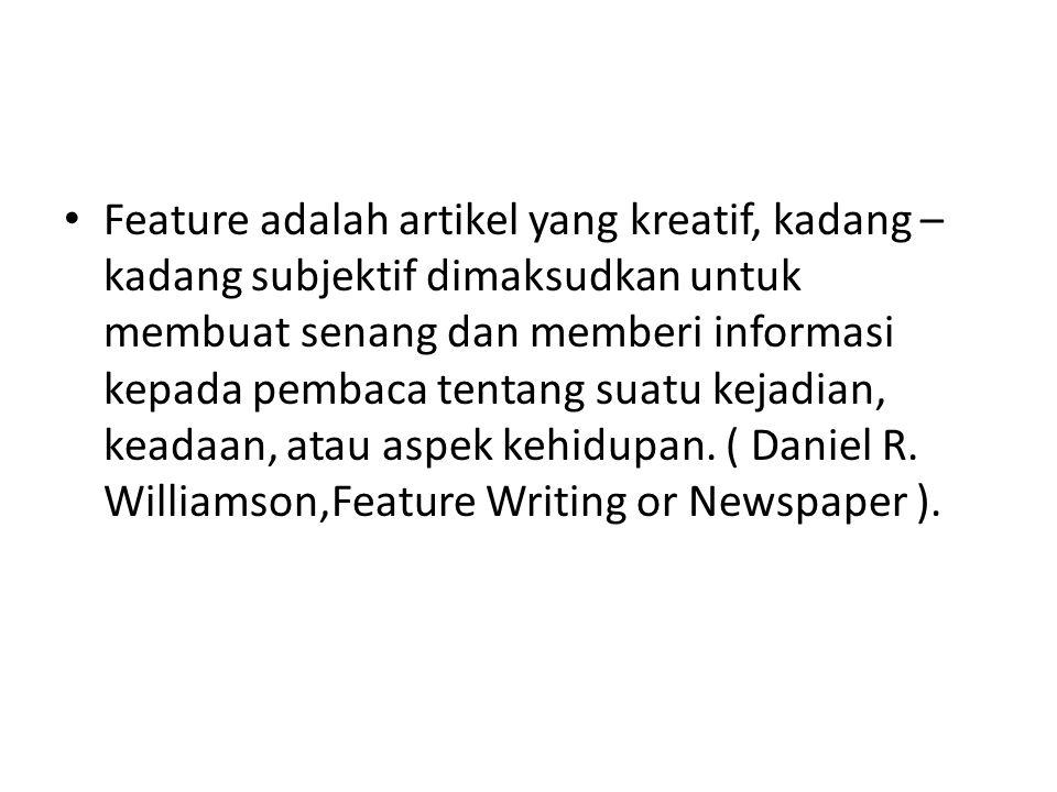 Feature adalah artikel yang kreatif, kadang – kadang subjektif dimaksudkan untuk membuat senang dan memberi informasi kepada pembaca tentang suatu kejadian, keadaan, atau aspek kehidupan.