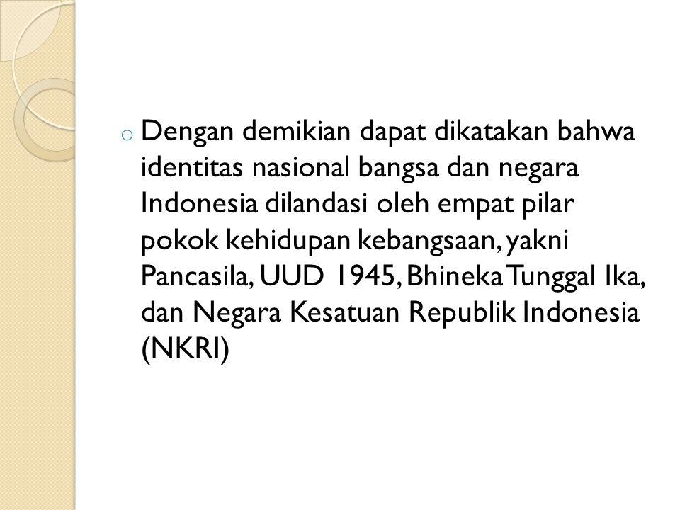 Dengan demikian dapat dikatakan bahwa identitas nasional bangsa dan negara Indonesia dilandasi oleh empat pilar pokok kehidupan kebangsaan, yakni Pancasila, UUD 1945, Bhineka Tunggal Ika, dan Negara Kesatuan Republik Indonesia (NKRI)