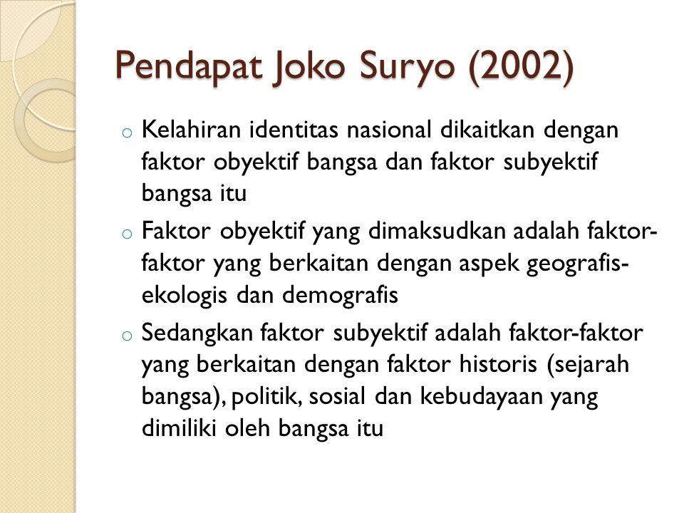 Pendapat Joko Suryo (2002) Kelahiran identitas nasional dikaitkan dengan faktor obyektif bangsa dan faktor subyektif bangsa itu.