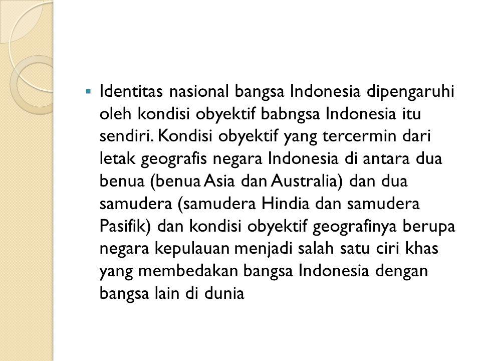 Identitas nasional bangsa Indonesia dipengaruhi oleh kondisi obyektif babngsa Indonesia itu sendiri.