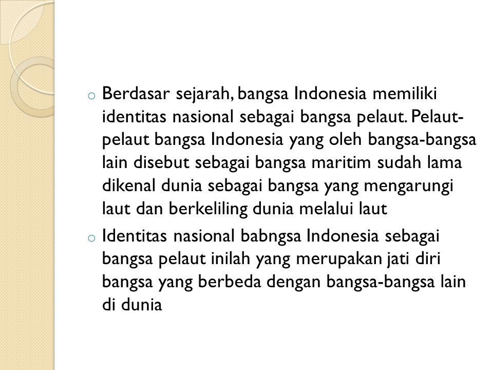 Berdasar sejarah, bangsa Indonesia memiliki identitas nasional sebagai bangsa pelaut. Pelaut- pelaut bangsa Indonesia yang oleh bangsa-bangsa lain disebut sebagai bangsa maritim sudah lama dikenal dunia sebagai bangsa yang mengarungi laut dan berkeliling dunia melalui laut
