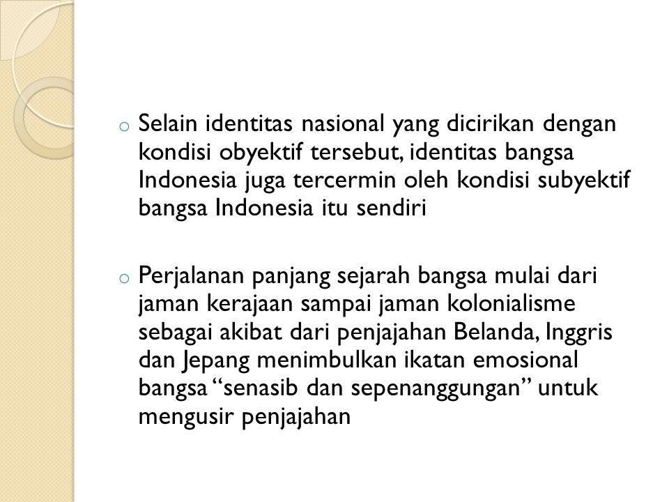 Selain identitas nasional yang dicirikan dengan kondisi obyektif tersebut, identitas bangsa Indonesia juga tercermin oleh kondisi subyektif bangsa Indonesia itu sendiri