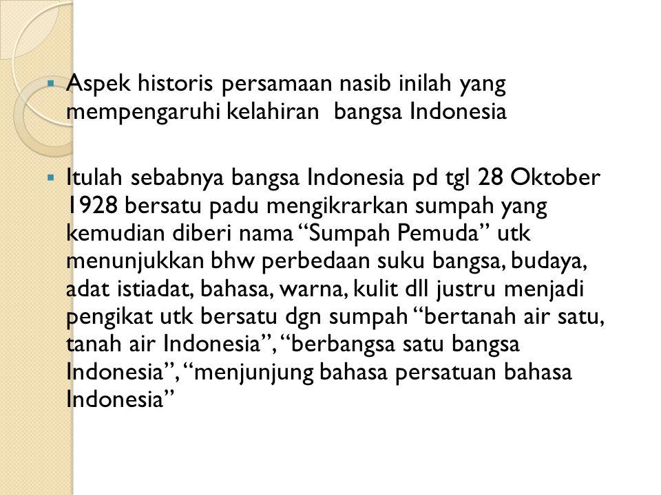 Aspek historis persamaan nasib inilah yang mempengaruhi kelahiran bangsa Indonesia