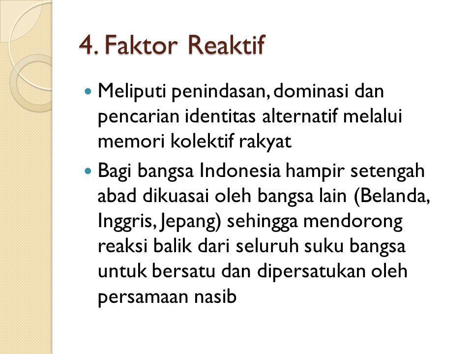 4. Faktor Reaktif Meliputi penindasan, dominasi dan pencarian identitas alternatif melalui memori kolektif rakyat.