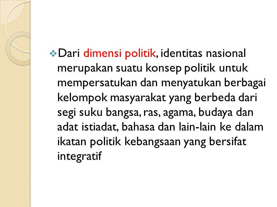 Dari dimensi politik, identitas nasional merupakan suatu konsep politik untuk mempersatukan dan menyatukan berbagai kelompok masyarakat yang berbeda dari segi suku bangsa, ras, agama, budaya dan adat istiadat, bahasa dan lain-lain ke dalam ikatan politik kebangsaan yang bersifat integratif