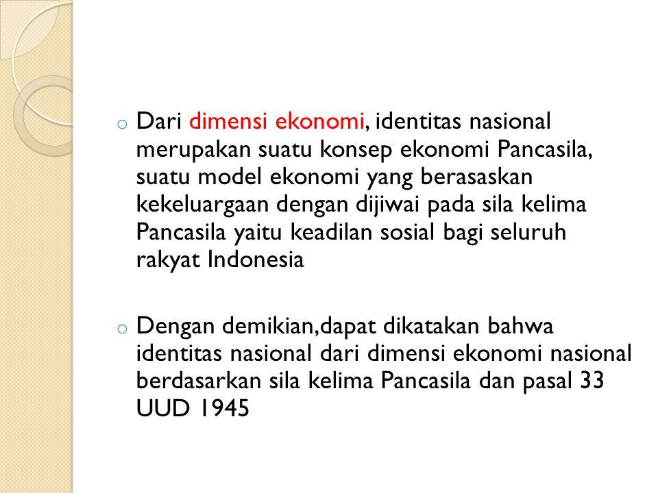 Dari dimensi ekonomi, identitas nasional merupakan suatu konsep ekonomi Pancasila, suatu model ekonomi yang berasaskan kekeluargaan dengan dijiwai pada sila kelima Pancasila yaitu keadilan sosial bagi seluruh rakyat Indonesia