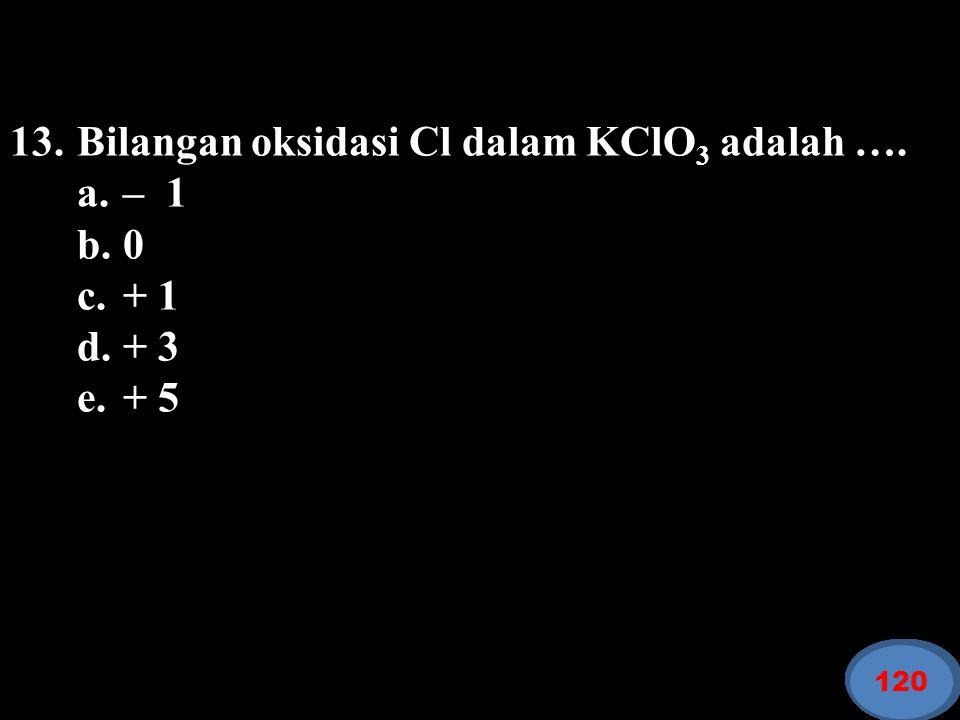 13. Bilangan oksidasi Cl dalam KClO3 adalah …. a. – 1 b. 0 c. + 1