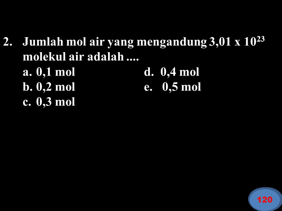 Jumlah mol air yang mengandung 3,01 x 1023 molekul air adalah ....