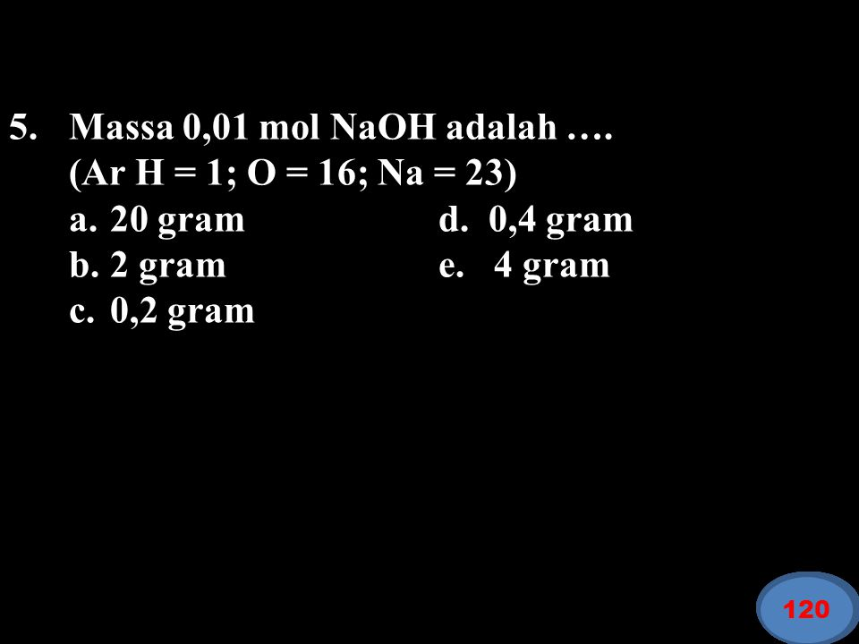 5. Massa 0,01 mol NaOH adalah …. (Ar H = 1; O = 16; Na = 23)