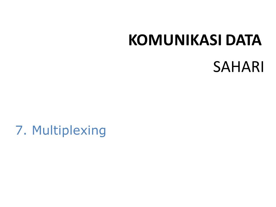 KOMUNIKASI DATA SAHARI 7. Multiplexing