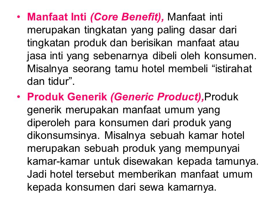 Manfaat Inti (Core Benefit), Manfaat inti merupakan tingkatan yang paling dasar dari tingkatan produk dan berisikan manfaat atau jasa inti yang sebenarnya dibeli oleh konsumen. Misalnya seorang tamu hotel membeli istirahat dan tidur .