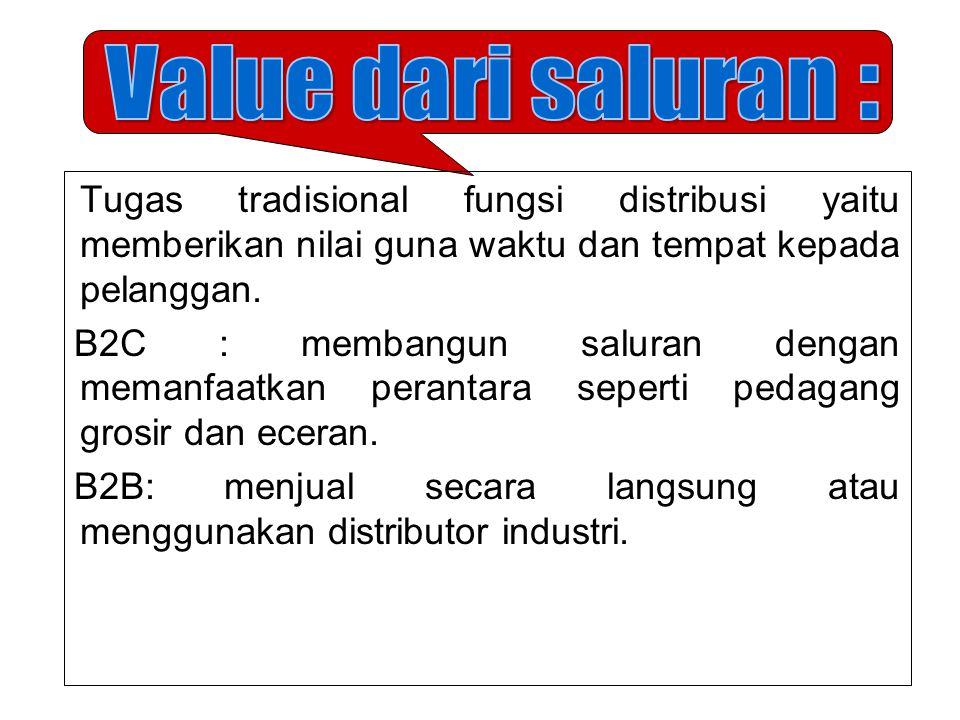 Value dari saluran : Tugas tradisional fungsi distribusi yaitu memberikan nilai guna waktu dan tempat kepada pelanggan.