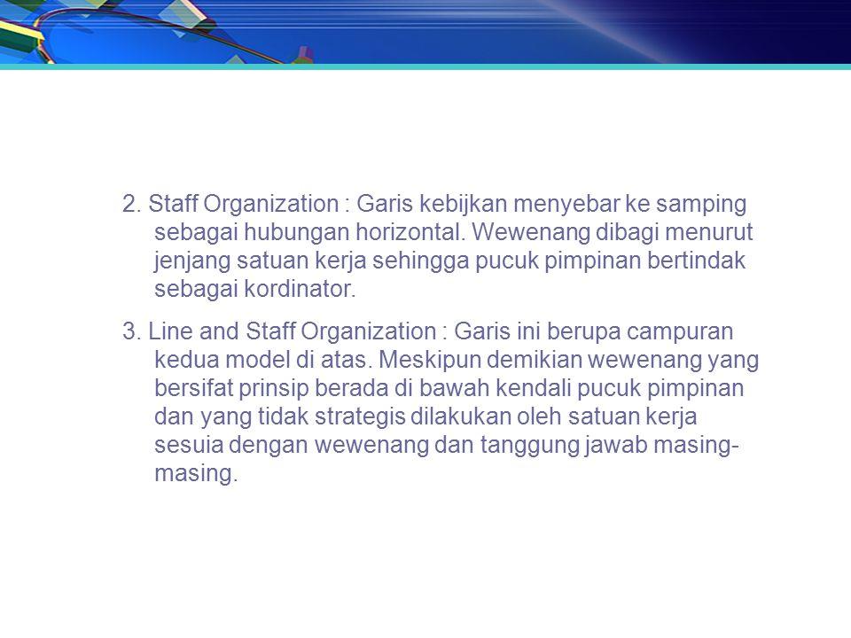 2. Staff Organization : Garis kebijkan menyebar ke samping sebagai hubungan horizontal. Wewenang dibagi menurut jenjang satuan kerja sehingga pucuk pimpinan bertindak sebagai kordinator.