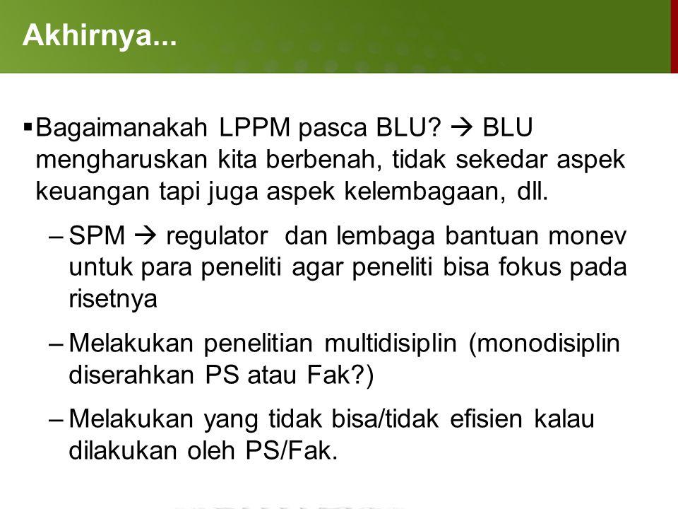 Akhirnya... Bagaimanakah LPPM pasca BLU  BLU mengharuskan kita berbenah, tidak sekedar aspek keuangan tapi juga aspek kelembagaan, dll.