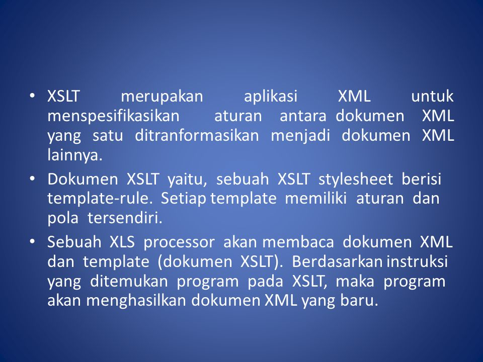 XSLT merupakan aplikasi XML untuk menspesifikasikan aturan antara dokumen XML yang satu ditranformasikan menjadi dokumen XML lainnya.