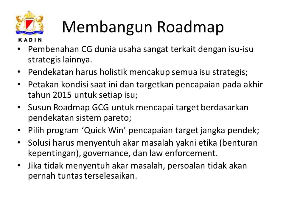Membangun Roadmap Pembenahan CG dunia usaha sangat terkait dengan isu-isu strategis lainnya. Pendekatan harus holistik mencakup semua isu strategis;
