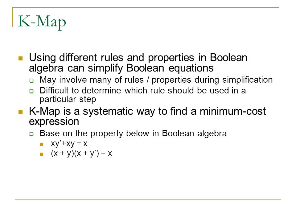 K-Map Using different rules and properties in Boolean algebra can simplify Boolean equations.