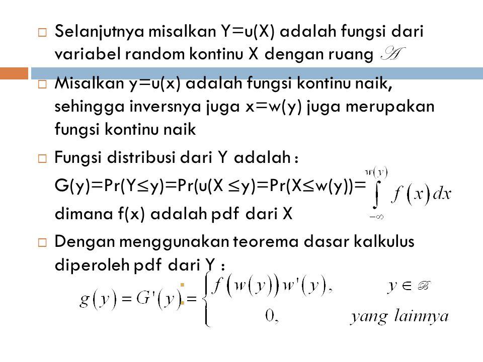 Fungsi distribusi dari Y adalah : G(y)=Pr(Y≤y)=Pr(u(X ≤y)=Pr(X≤w(y))=