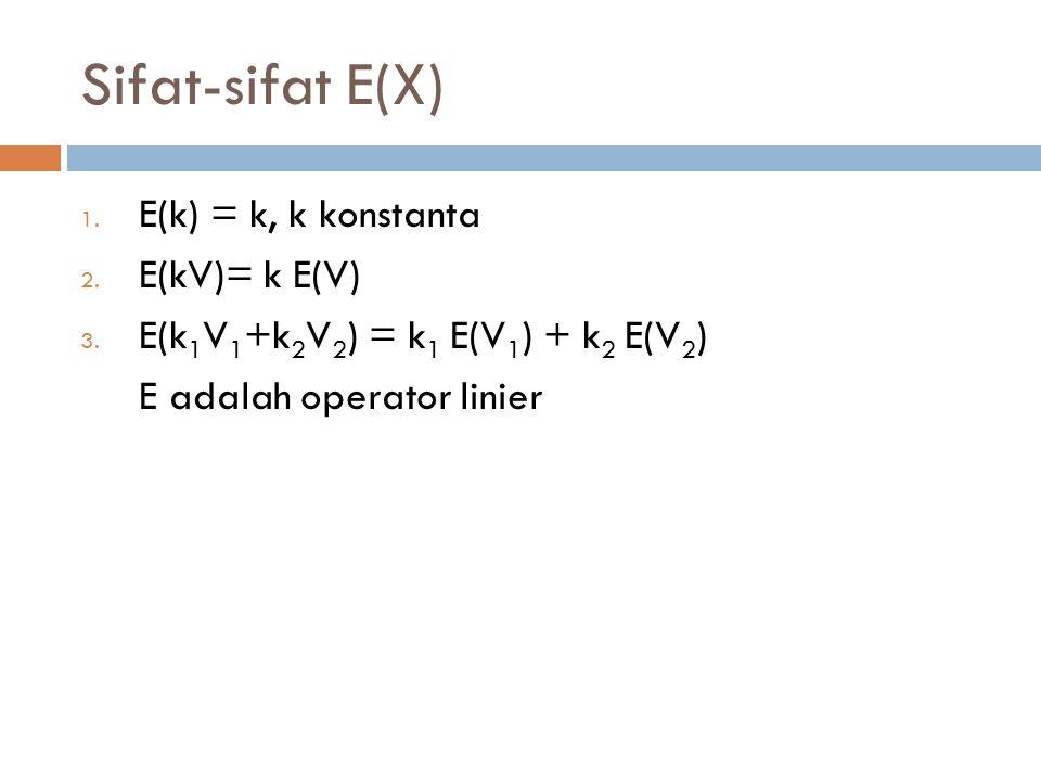 Sifat-sifat E(X) E(k) = k, k konstanta E(kV)= k E(V)
