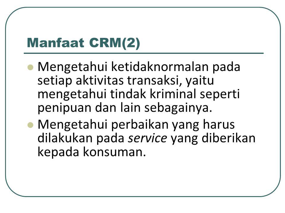 Manfaat CRM(2) Mengetahui ketidaknormalan pada setiap aktivitas transaksi, yaitu mengetahui tindak kriminal seperti penipuan dan lain sebagainya.