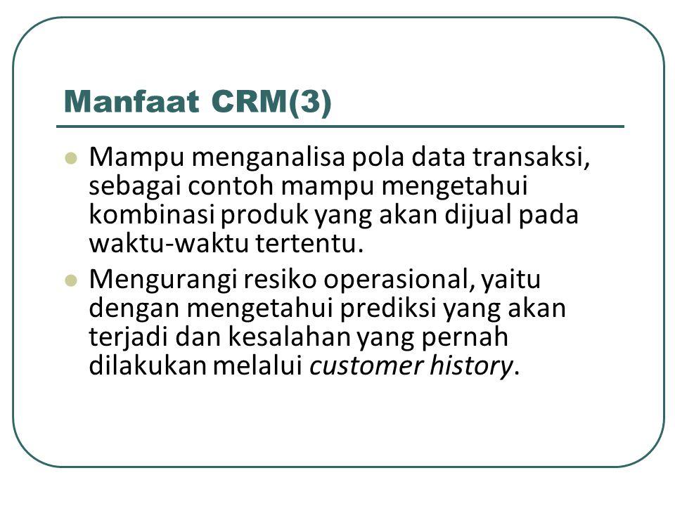 Manfaat CRM(3) Mampu menganalisa pola data transaksi, sebagai contoh mampu mengetahui kombinasi produk yang akan dijual pada waktu-waktu tertentu.