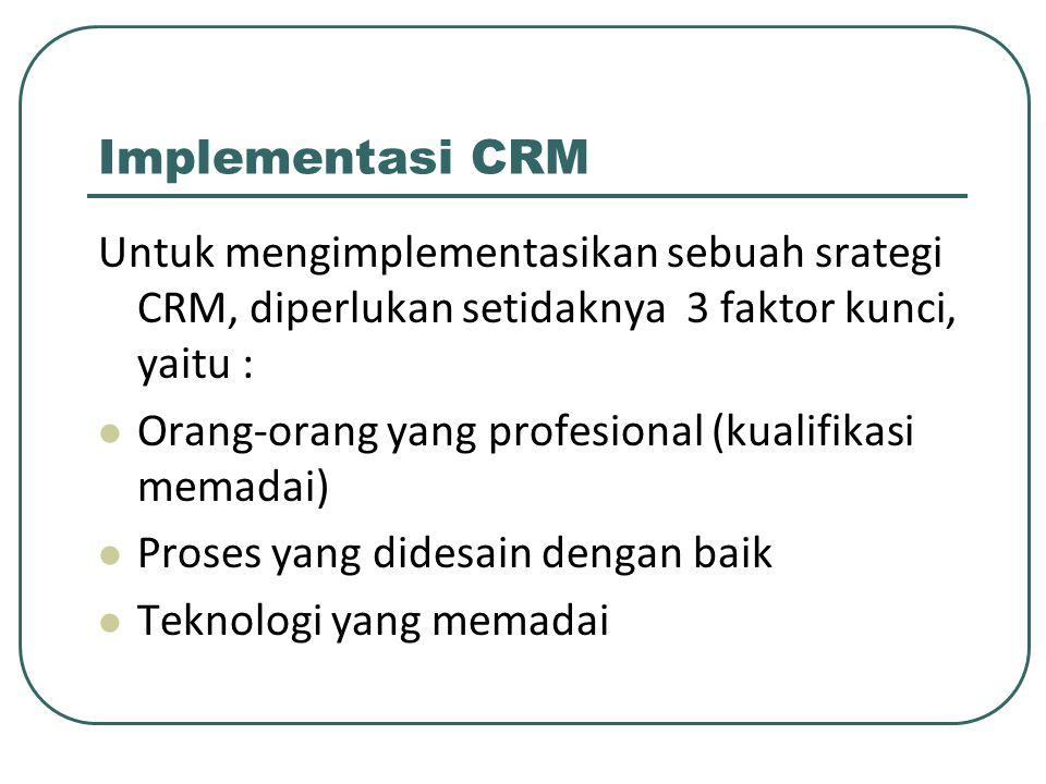 Implementasi CRM Untuk mengimplementasikan sebuah srategi CRM, diperlukan setidaknya 3 faktor kunci, yaitu :