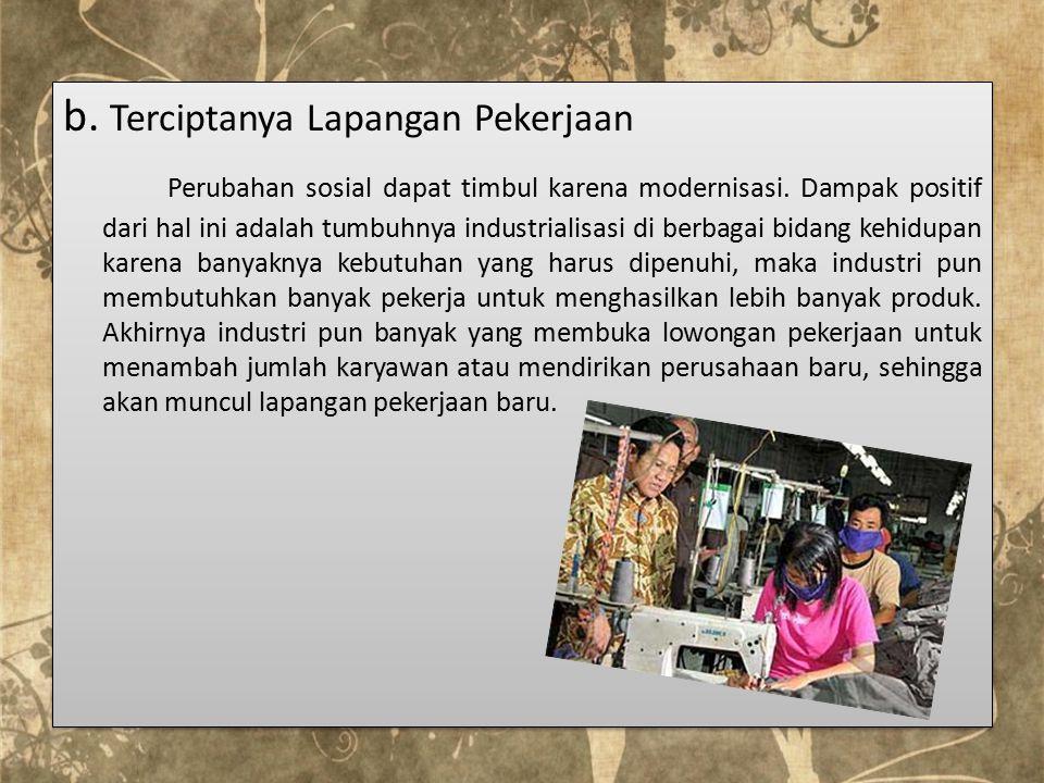 b. Terciptanya Lapangan Pekerjaan Perubahan sosial dapat timbul karena modernisasi.