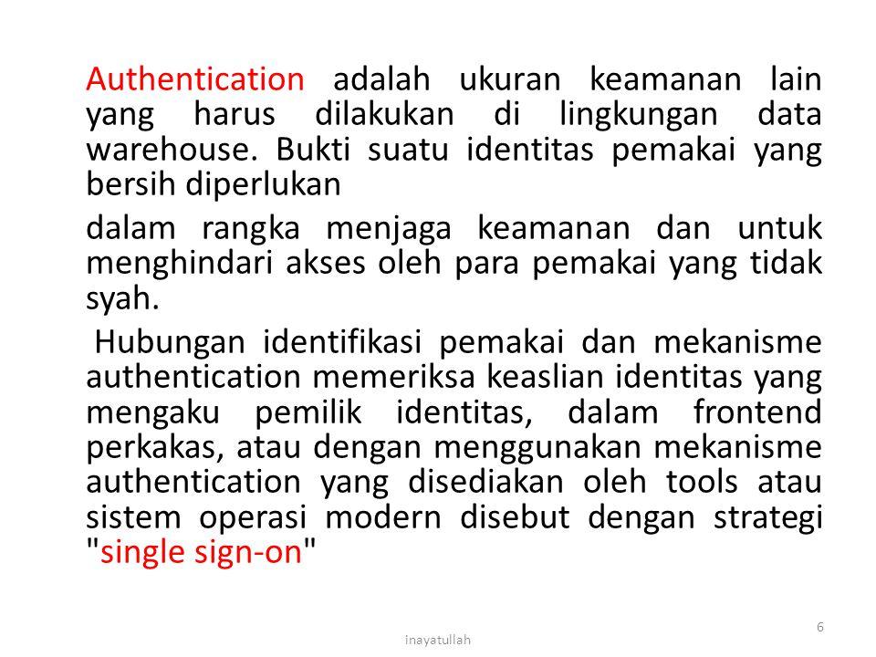 Authentication adalah ukuran keamanan lain yang harus dilakukan di lingkungan data warehouse. Bukti suatu identitas pemakai yang bersih diperlukan dalam rangka menjaga keamanan dan untuk menghindari akses oleh para pemakai yang tidak syah. Hubungan identifikasi pemakai dan mekanisme authentication memeriksa keaslian identitas yang mengaku pemilik identitas, dalam frontend perkakas, atau dengan menggunakan mekanisme authentication yang disediakan oleh tools atau sistem operasi modern disebut dengan strategi single sign-on