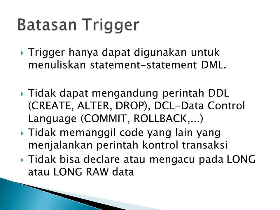 Batasan Trigger Trigger hanya dapat digunakan untuk menuliskan statement-statement DML.